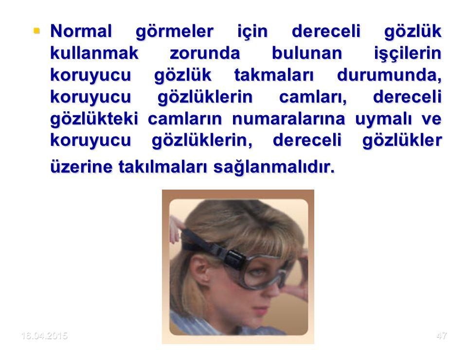 16.04.2015DETAM47  Normal görmeler için dereceli gözlük kullanmak zorunda bulunan işçilerin koruyucu gözlük takmaları durumunda, koruyucu gözlüklerin camları, dereceli gözlükteki camların numaralarına uymalı ve koruyucu gözlüklerin, dereceli gözlükler üzerine takılmaları sağlanmalıdır.