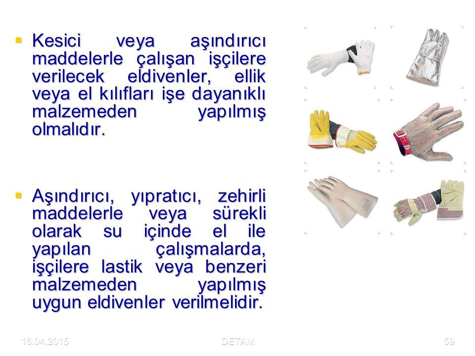 16.04.2015DETAM59  Kesici veya aşındırıcı maddelerle çalışan işçilere verilecek eldivenler, ellik veya el kılıfları işe dayanıklı malzemeden yapılmış olmalıdır.