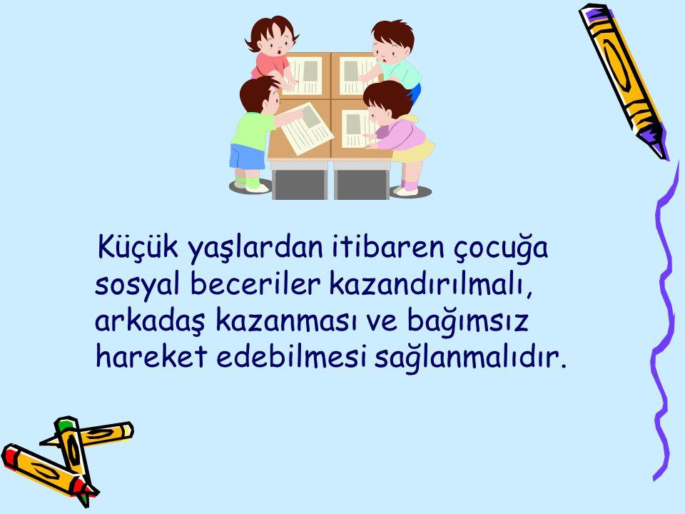 Küçük yaşlardan itibaren çocuğa sosyal beceriler kazandırılmalı, arkadaş kazanması ve bağımsız hareket edebilmesi sağlanmalıdır.