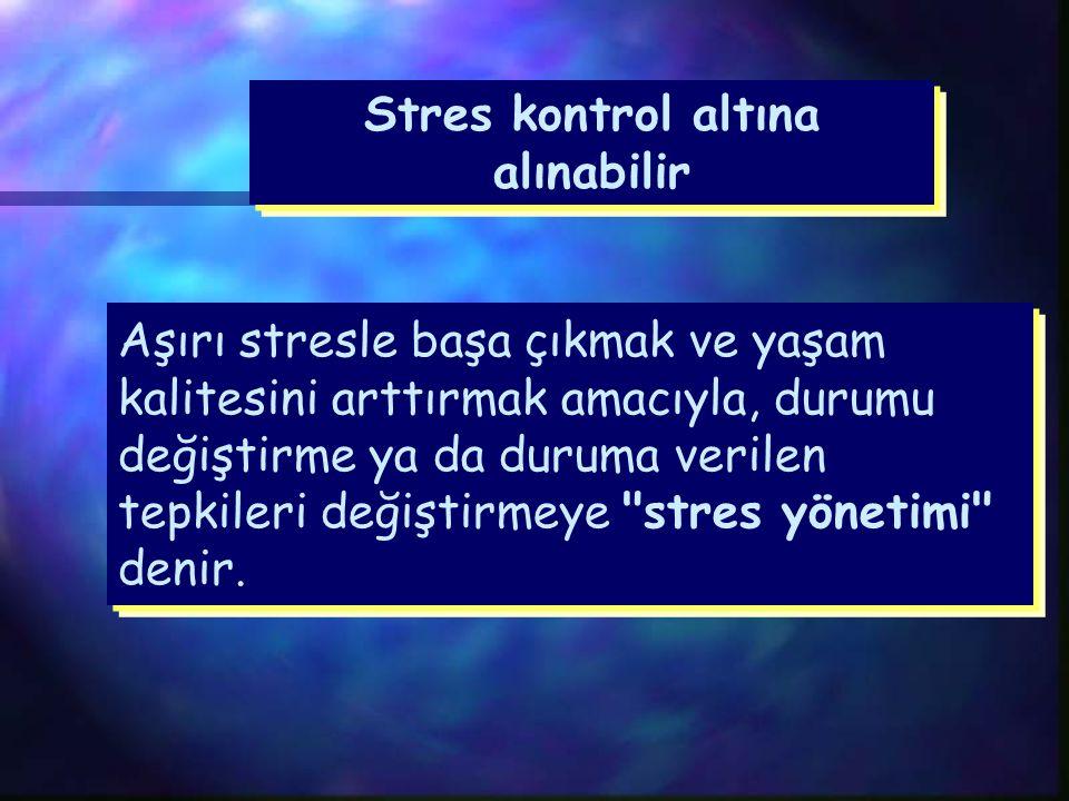 Stres kontrol altına alınabilir Aşırı stresle başa çıkmak ve yaşam kalitesini arttırmak amacıyla, durumu değiştirme ya da duruma verilen tepkileri değiştirmeye stres yönetimi denir.