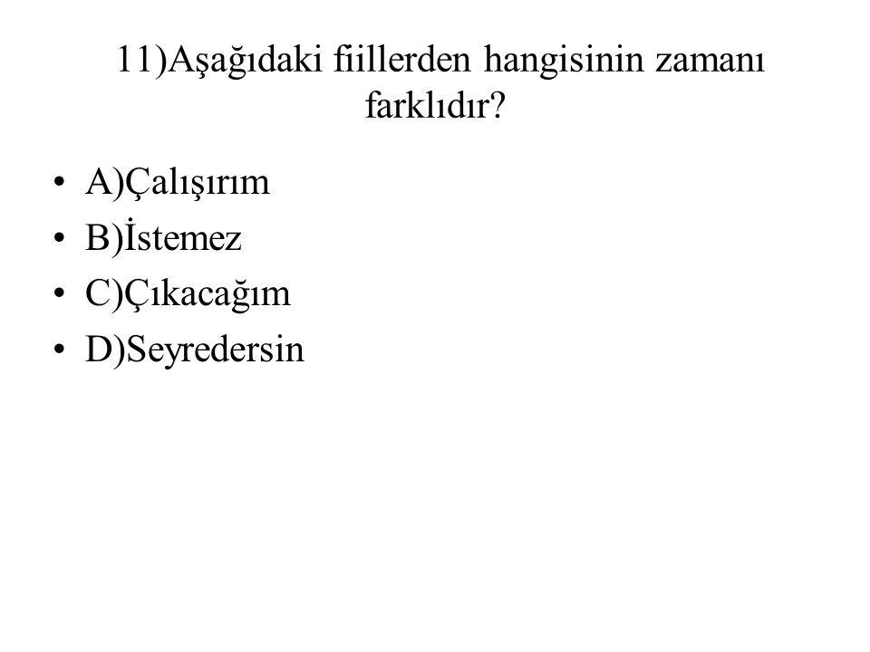 11)Aşağıdaki fiillerden hangisinin zamanı farklıdır? A)Çalışırım B)İstemez C)Çıkacağım D)Seyredersin