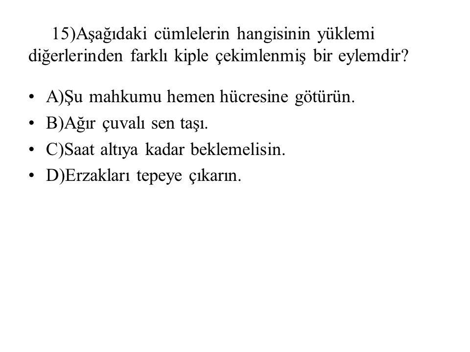 15)Aşağıdaki cümlelerin hangisinin yüklemi diğerlerinden farklı kiple çekimlenmiş bir eylemdir? A)Şu mahkumu hemen hücresine götürün. B)Ağır çuvalı se