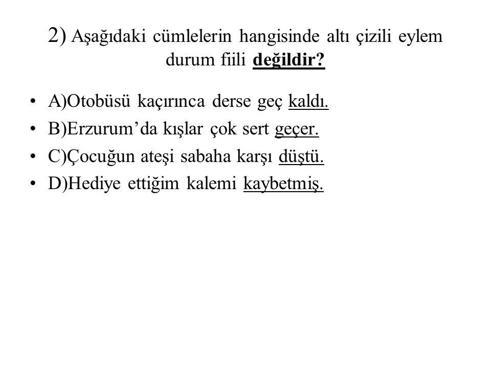 2) Aşağıdaki cümlelerin hangisinde altı çizili eylem durum fiili değildir? A)Otobüsü kaçırınca derse geç kaldı. B)Erzurum'da kışlar çok sert geçer. C)