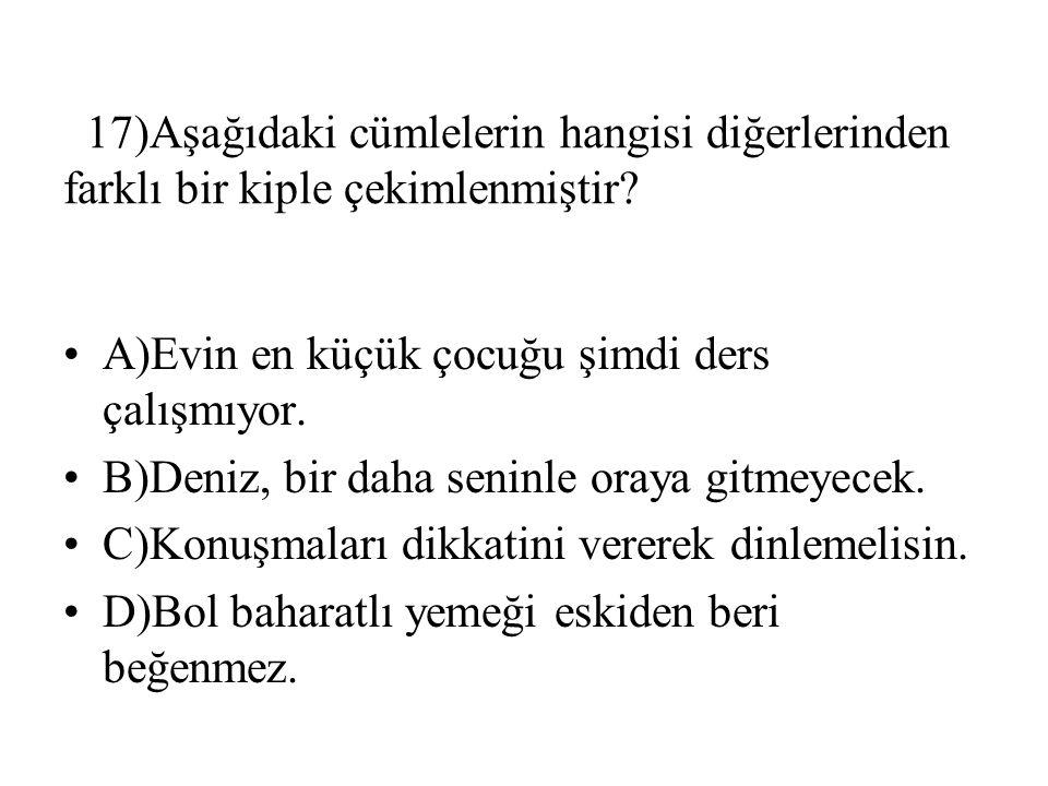 17)Aşağıdaki cümlelerin hangisi diğerlerinden farklı bir kiple çekimlenmiştir.