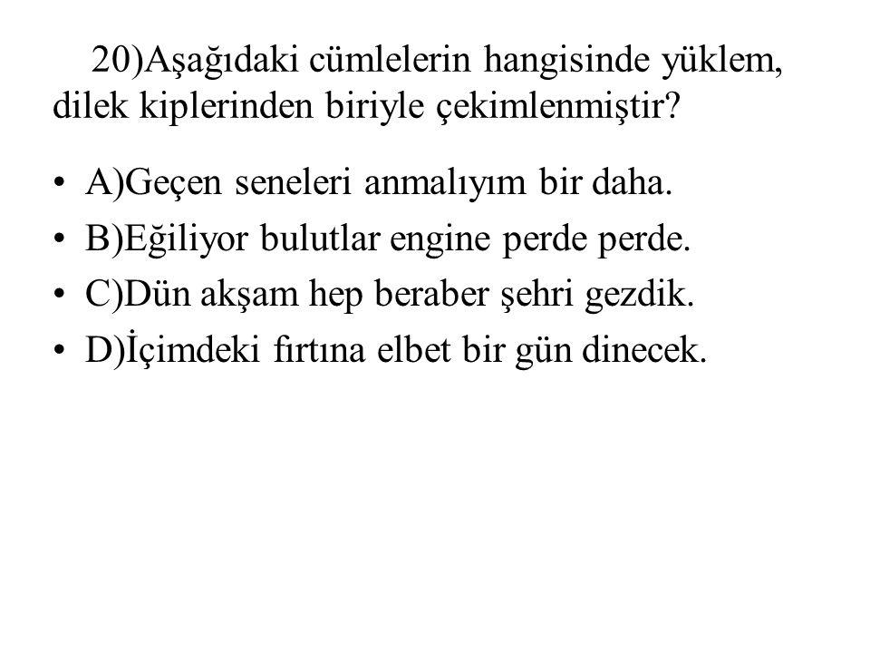 20)Aşağıdaki cümlelerin hangisinde yüklem, dilek kiplerinden biriyle çekimlenmiştir? A)Geçen seneleri anmalıyım bir daha. B)Eğiliyor bulutlar engine p