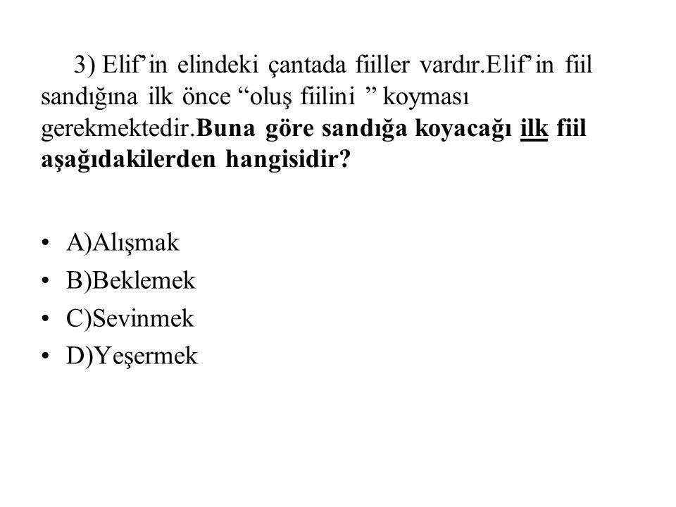 3) Elif'in elindeki çantada fiiller vardır.Elif'in fiil sandığına ilk önce oluş fiilini koyması gerekmektedir.Buna göre sandığa koyacağı ilk fiil aşağıdakilerden hangisidir.