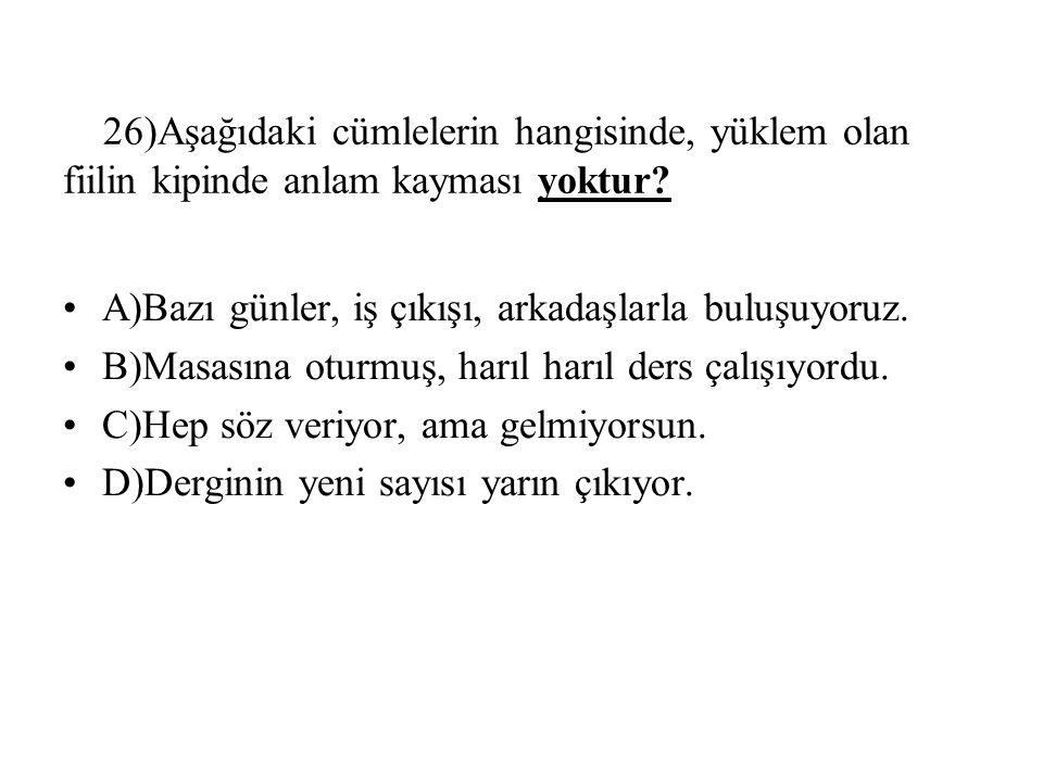 26)Aşağıdaki cümlelerin hangisinde, yüklem olan fiilin kipinde anlam kayması yoktur.