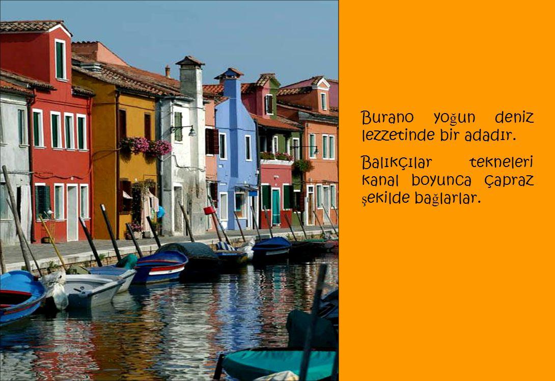 Burano yo ğ un deniz lezzetinde bir adadır. Balıkçılar tekneleri kanal boyunca çapraz ş ekilde ba ğ larlar.