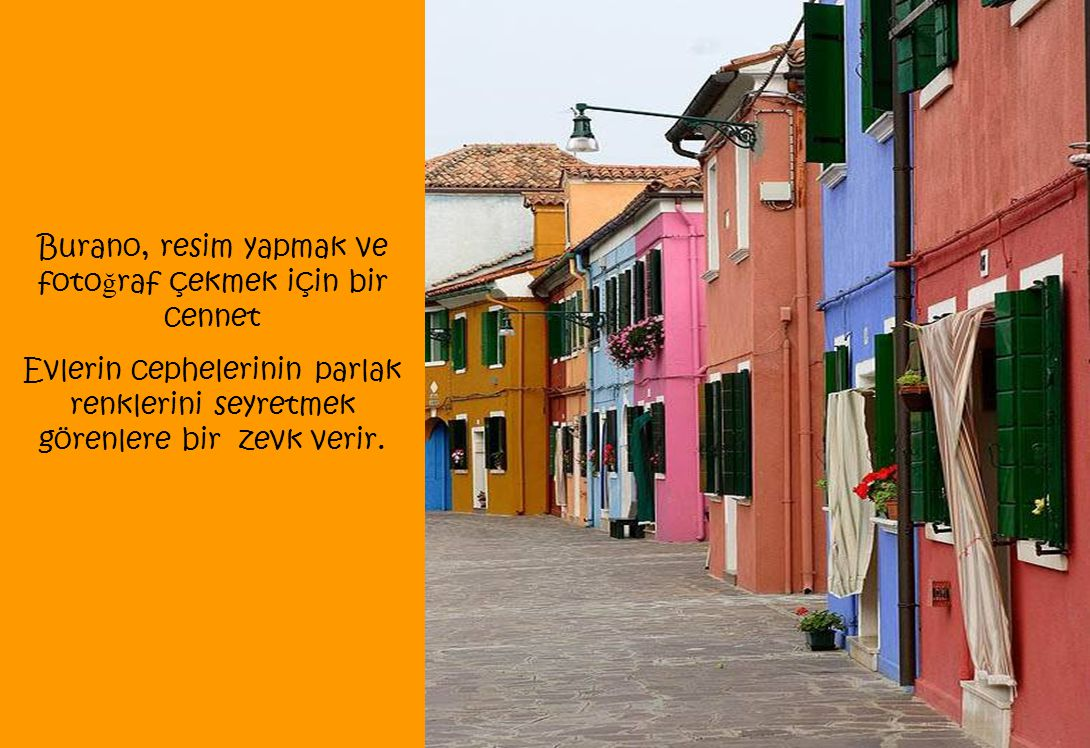 Burano, resim yapmak ve foto ğ raf çekmek için bir cennet Evlerin cephelerinin parlak renklerini seyretmek görenlere bir zevk verir.