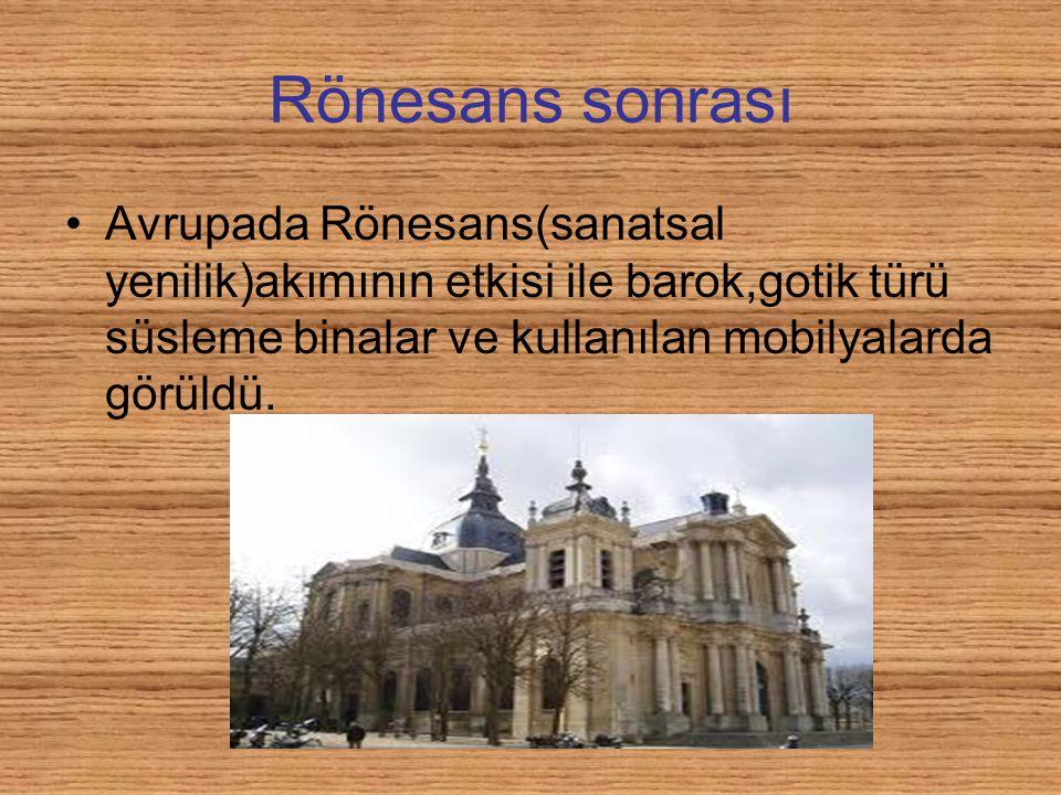 Rönesans sonrası Avrupada Rönesans(sanatsal yenilik)akımının etkisi ile barok,gotik türü süsleme binalar ve kullanılan mobilyalarda görüldü.