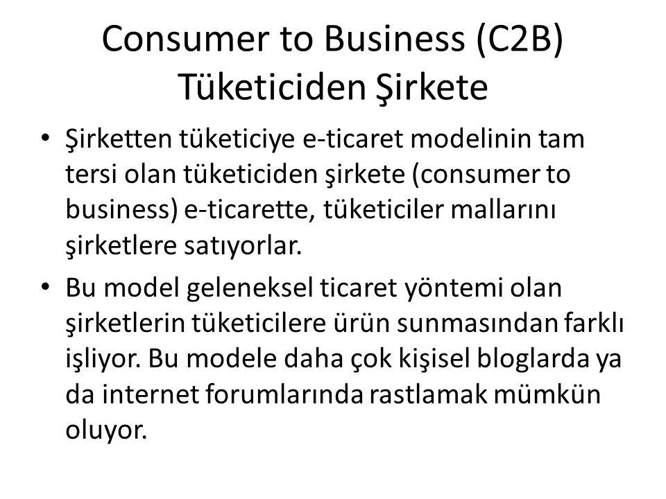 Consumer to Business (C2B) Tüketiciden Şirkete Şirketten tüketiciye e-ticaret modelinin tam tersi olan tüketiciden şirkete (consumer to business) e-ti