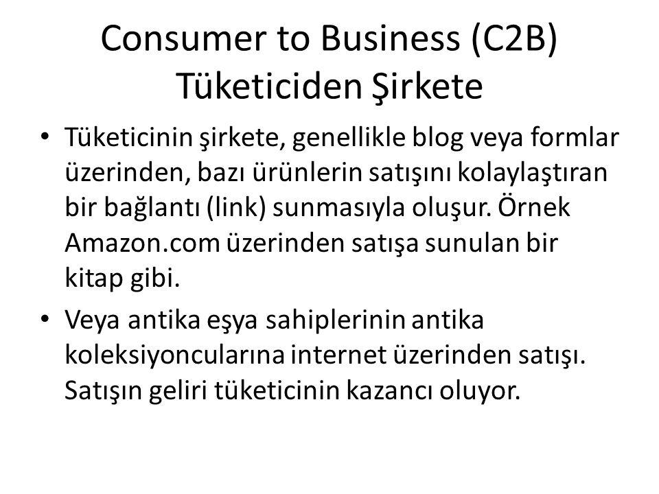 Consumer to Business (C2B) Tüketiciden Şirkete Tüketicinin şirkete, genellikle blog veya formlar üzerinden, bazı ürünlerin satışını kolaylaştıran bir