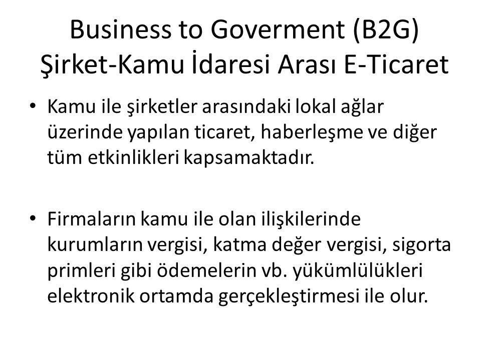 Business to Goverment (B2G) Şirket-Kamu İdaresi Arası E-Ticaret Kamu ile şirketler arasındaki lokal ağlar üzerinde yapılan ticaret, haberleşme ve diğe