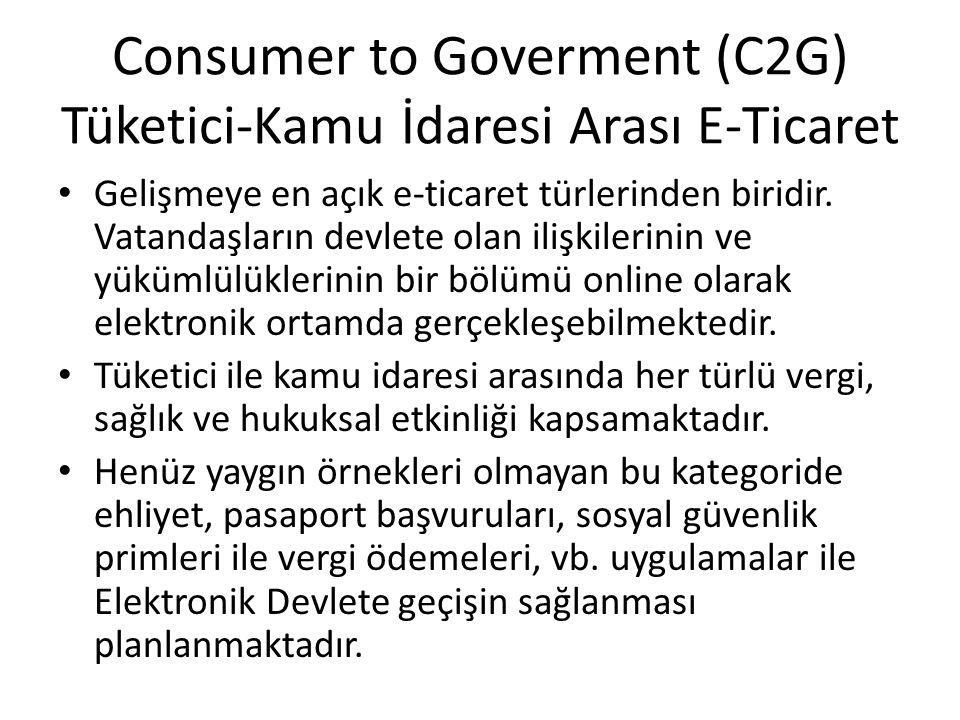 Consumer to Goverment (C2G) Tüketici-Kamu İdaresi Arası E-Ticaret Gelişmeye en açık e-ticaret türlerinden biridir. Vatandaşların devlete olan ilişkile