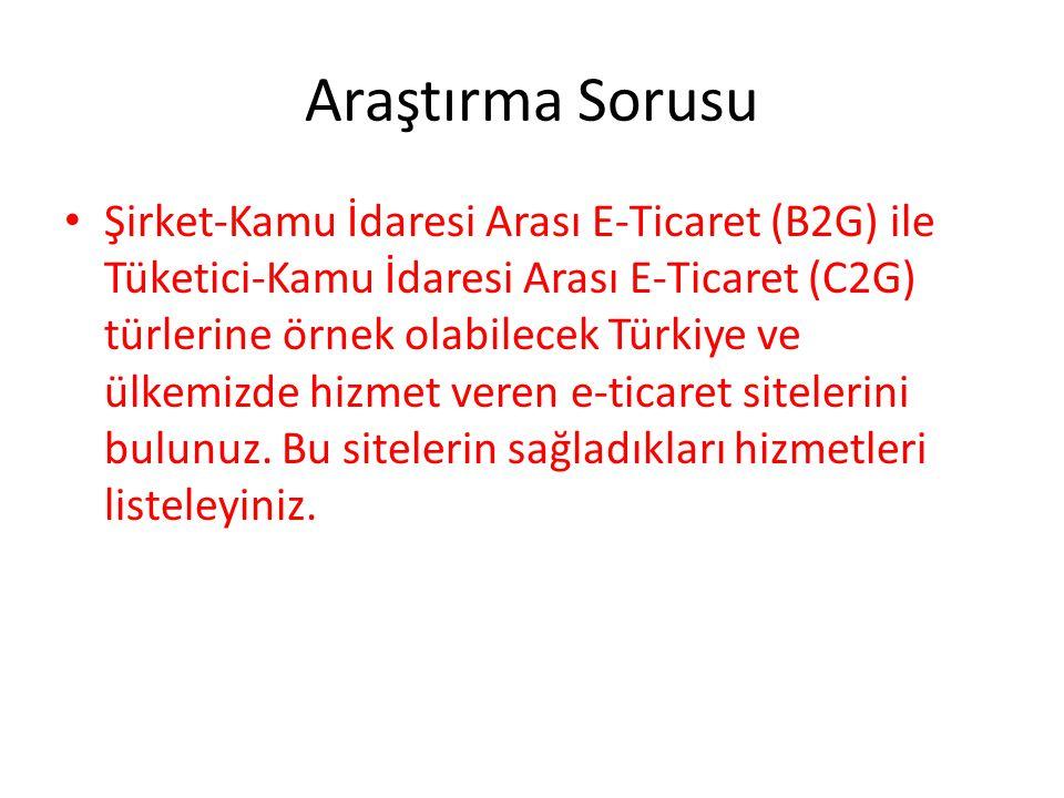 Araştırma Sorusu Şirket-Kamu İdaresi Arası E-Ticaret (B2G) ile Tüketici-Kamu İdaresi Arası E-Ticaret (C2G) türlerine örnek olabilecek Türkiye ve ülkem