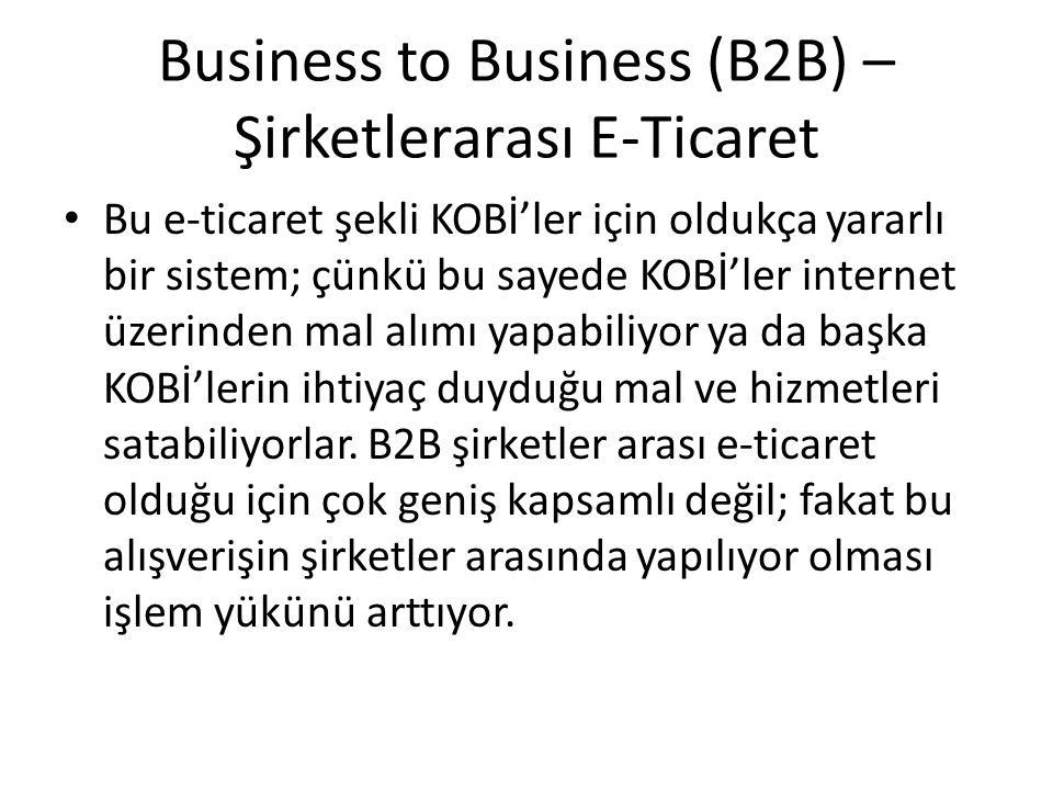 Business to Business (B2B) – Şirketlerarası E-Ticaret Bu e-ticaret şekli KOBİ'ler için oldukça yararlı bir sistem; çünkü bu sayede KOBİ'ler internet ü