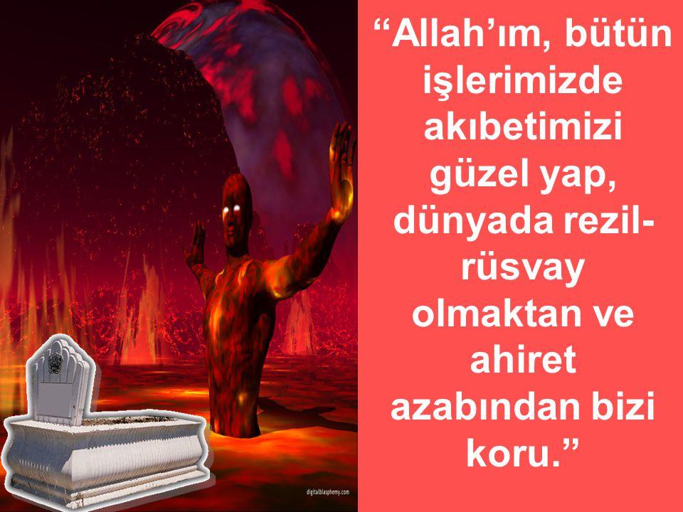 """""""Allah'ım, bütün işlerimizde akıbetimizi güzel yap, dünyada rezil- rüsvay olmaktan ve ahiret azabından bizi koru."""""""