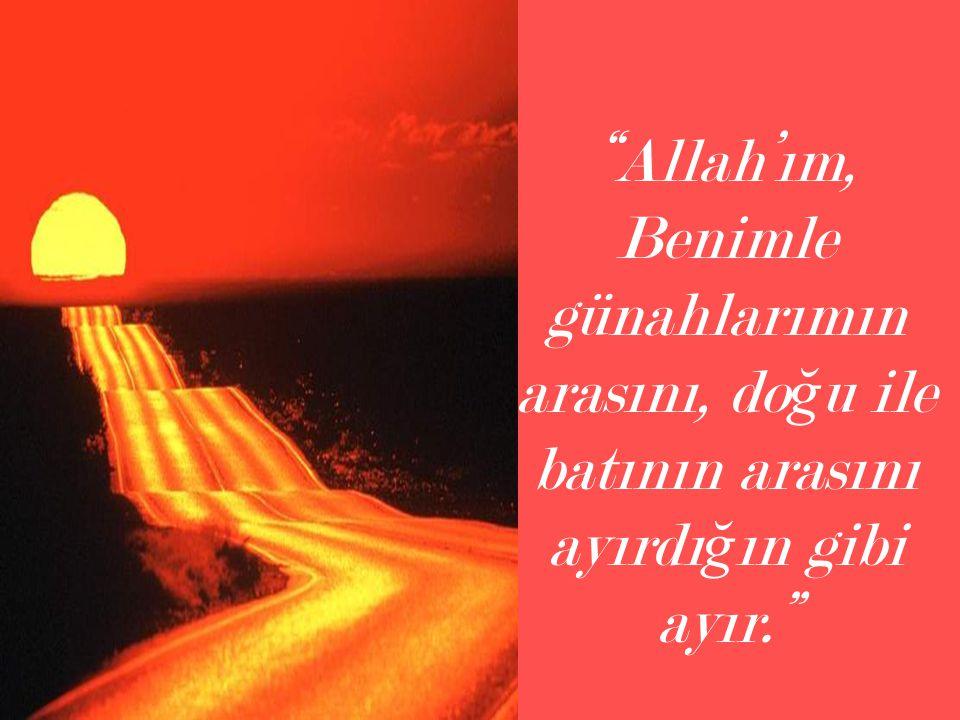 """""""Allah'ım, Benimle günahlarımın arasını, do ğ u ile batının arasını ayırdı ğ ın gibi ayır."""""""