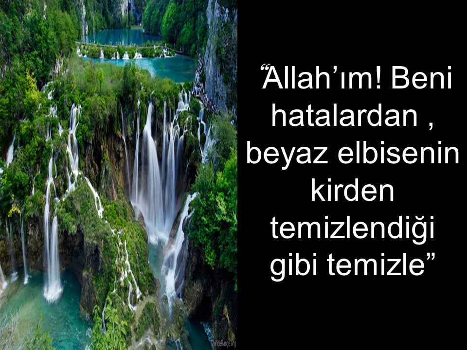 """"""" Allah'ım! Beni hatalardan, beyaz elbisenin kirden temizlendiği gibi temizle"""""""