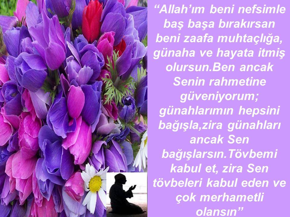"""""""Allah'ım beni nefsimle baş başa bırakırsan beni zaafa muhtaçlığa, günaha ve hayata itmiş olursun.Ben ancak Senin rahmetine güveniyorum; günahlarımın"""