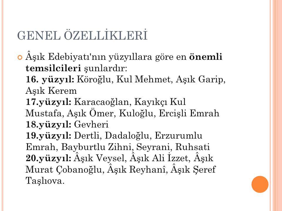 GENEL ÖZELLİKLERİ Âşık Edebiyatı'nın yüzyıllara göre en önemli temsilcileri şunlardır: 16. yüzyıl: Köroğlu, Kul Mehmet, Aşık Garip, Aşık Kerem 17.yüzy