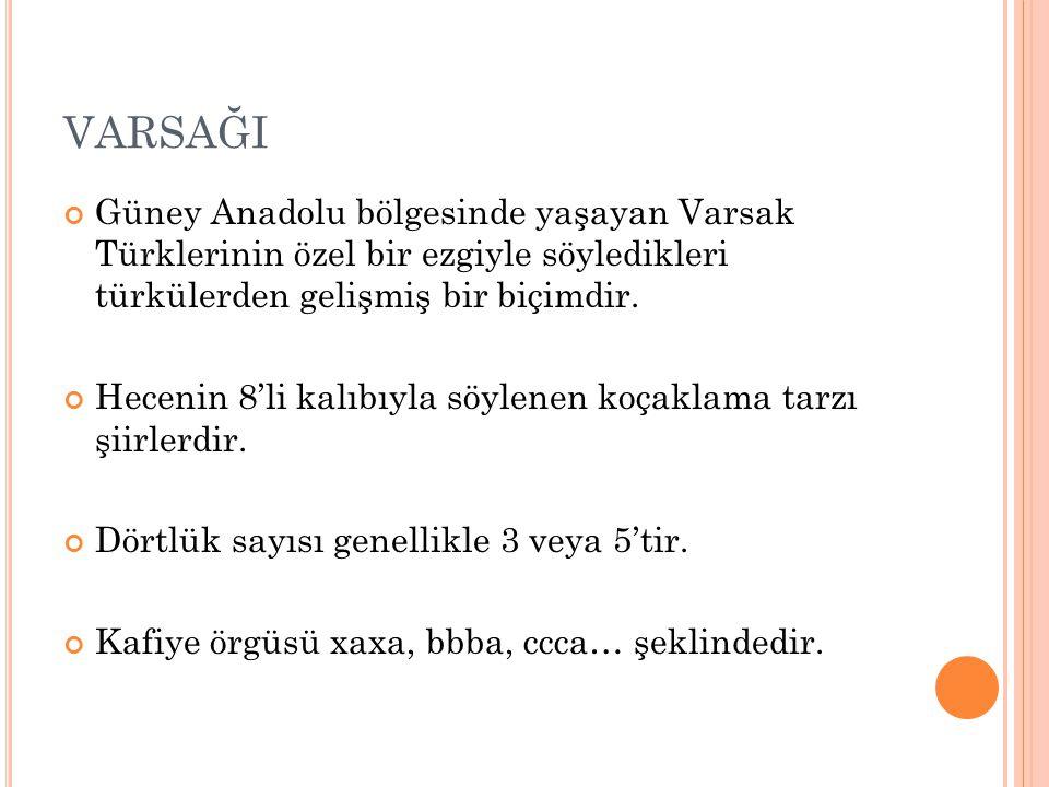 VARSAĞI Güney Anadolu bölgesinde yaşayan Varsak Türklerinin özel bir ezgiyle söyledikleri türkülerden gelişmiş bir biçimdir. Hecenin 8'li kalıbıyla sö