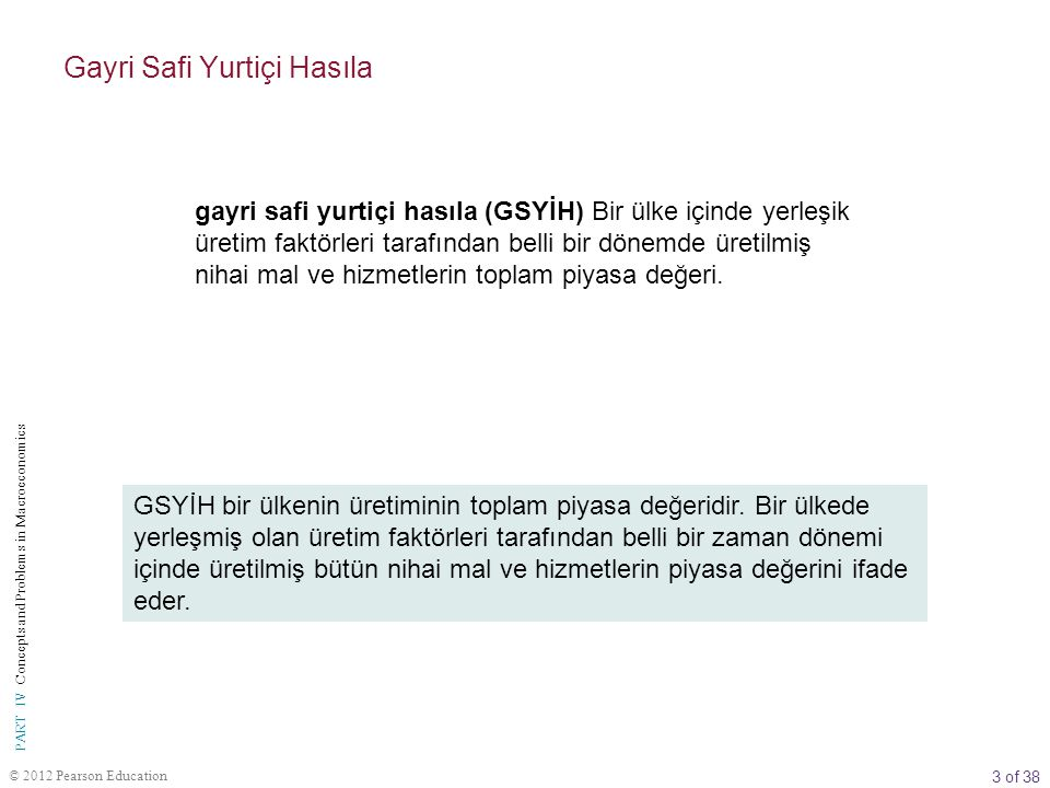 3 of 38 © 2012 Pearson Education PART IV Concepts and Problems in Macroeconomics gayri safi yurtiçi hasıla (GSYİH) Bir ülke içinde yerleşik üretim fak