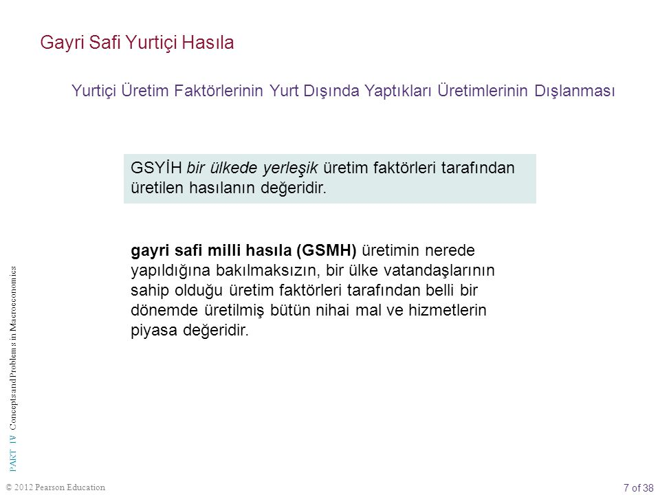 7 of 38 © 2012 Pearson Education PART IV Concepts and Problems in Macroeconomics GSYİH bir ülkede yerleşik üretim faktörleri tarafından üretilen hasılanın değeridir.