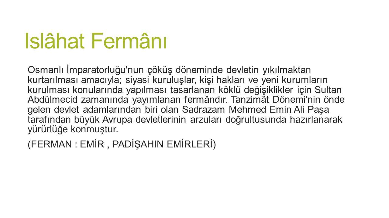 Islâhat Fermânı Osmanlı İmparatorluğu'nun çöküş döneminde devletin yıkılmaktan kurtarılması amacıyla; siyasi kuruluşlar, kişi hakları ve yeni kurumlar