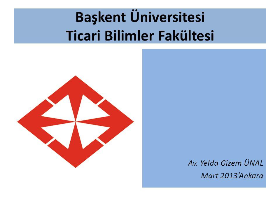 Başkent Üniversitesi Ticari Bilimler Fakültesi Av. Yelda Gizem ÜNAL Mart 2013'Ankara