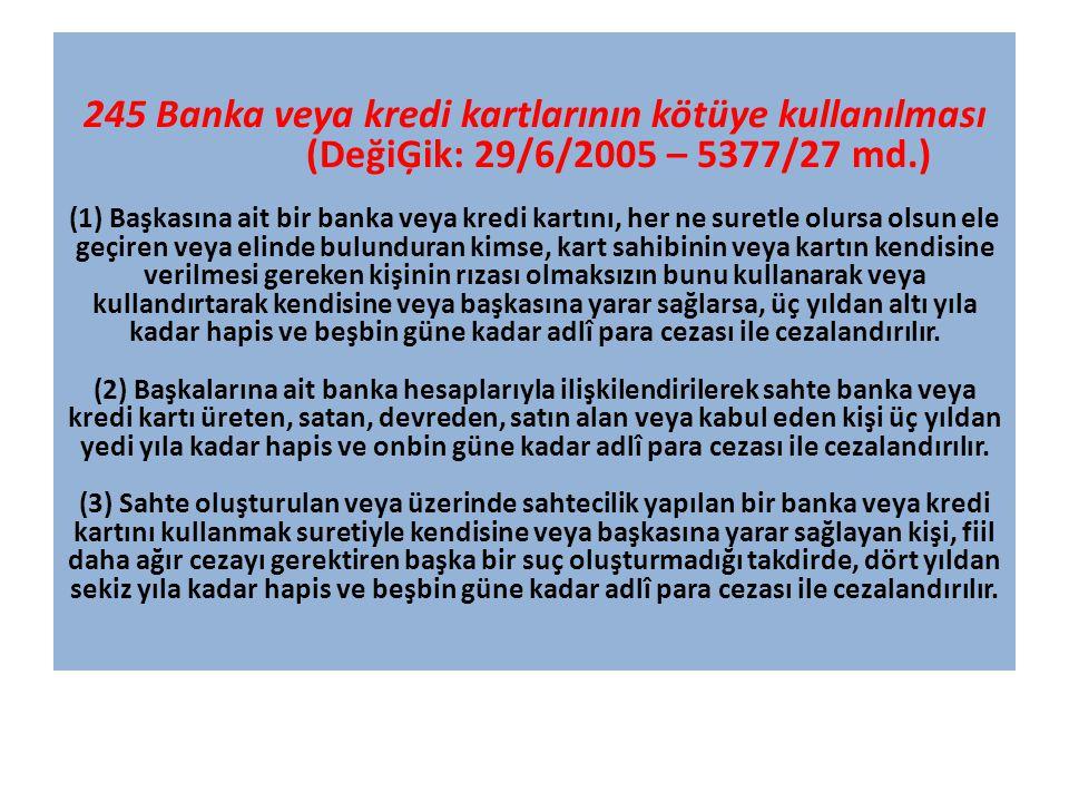245 Banka veya kredi kartlarının kötüye kullanılması (DeğiĢik: 29/6/2005 – 5377/27 md.) (1) Başkasına ait bir banka veya kredi kartını, her ne suretle