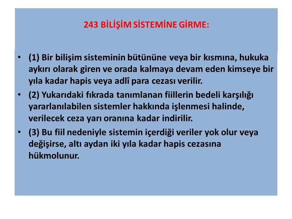 243 BİLİŞİM SİSTEMİNE GİRME: (1) Bir bilişim sisteminin bütününe veya bir kısmına, hukuka aykırı olarak giren ve orada kalmaya devam eden kimseye bir