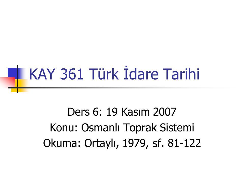 KAY 361 Türk İdare Tarihi Ders 6: 19 Kasım 2007 Konu: Osmanlı Toprak Sistemi Okuma: Ortaylı, 1979, sf. 81-122