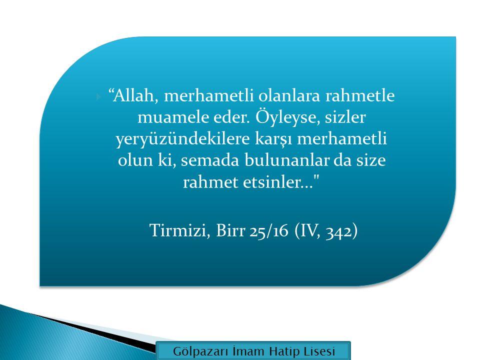 """ """"Allah, merhametli olanlara rahmetle muamele eder. Öyleyse, sizler yeryüzündekilere karşı merhametli olun ki, semada bulunanlar da size rahmet etsin"""