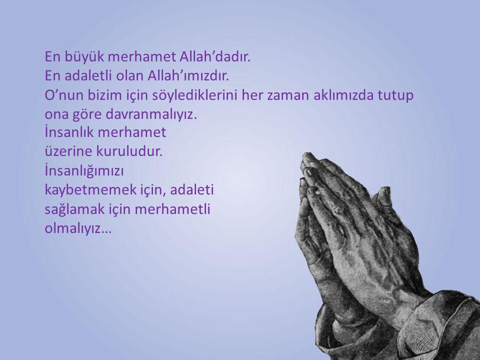 En büyük merhamet Allah'dadır. En adaletli olan Allah'ımızdır. O'nun bizim için söylediklerini her zaman aklımızda tutup ona göre davranmalıyız. İnsan