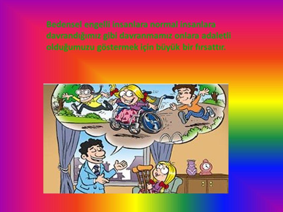 Bedensel engelli insanlara normal insanlara davrandığımız gibi davranmamız onlara adaletli olduğumuzu göstermek için büyük bir fırsattır.
