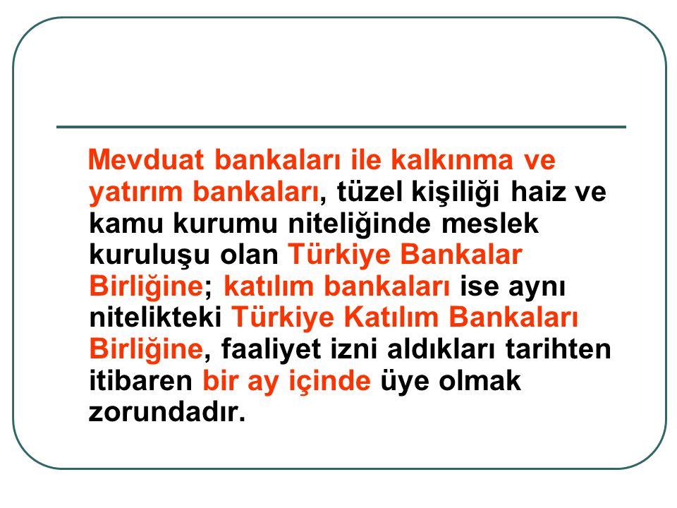 Mevduat bankaları ile kalkınma ve yatırım bankaları, tüzel kişiliği haiz ve kamu kurumu niteliğinde meslek kuruluşu olan Türkiye Bankalar Birliğine; katılım bankaları ise aynı nitelikteki Türkiye Katılım Bankaları Birliğine, faaliyet izni aldıkları tarihten itibaren bir ay içinde üye olmak zorundadır.