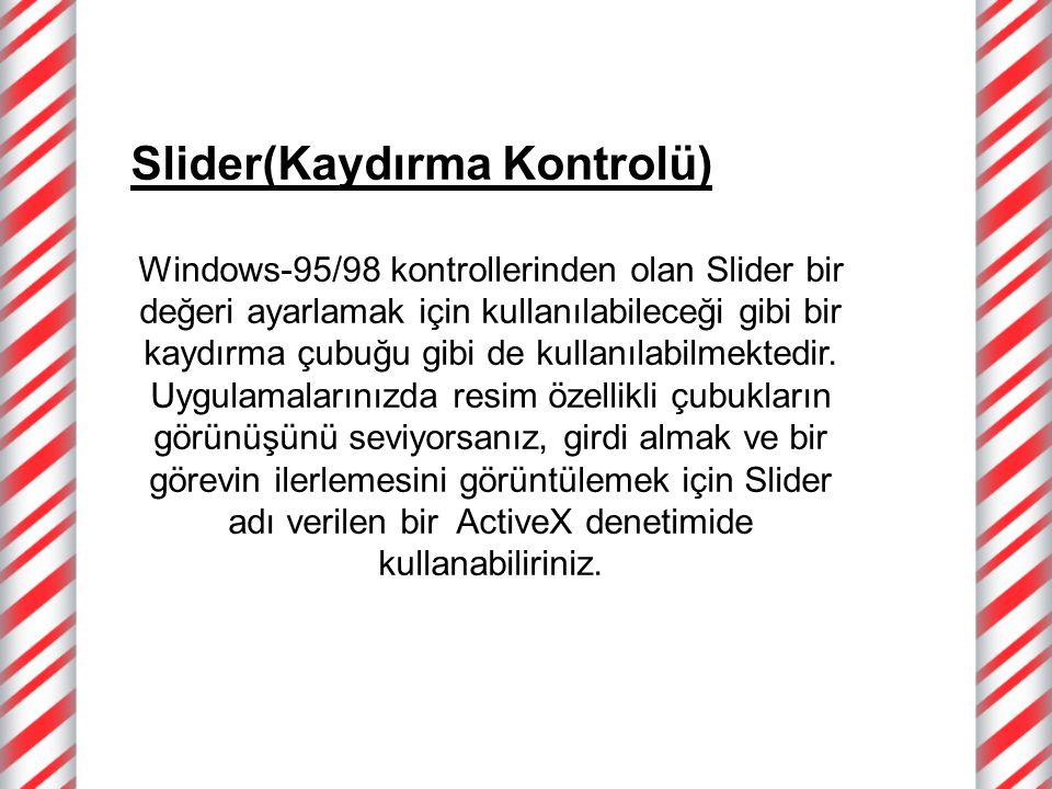 Slider(Kaydırma Kontrolü) Windows-95/98 kontrollerinden olan Slider bir değeri ayarlamak için kullanılabileceği gibi bir kaydırma çubuğu gibi de kullanılabilmektedir.