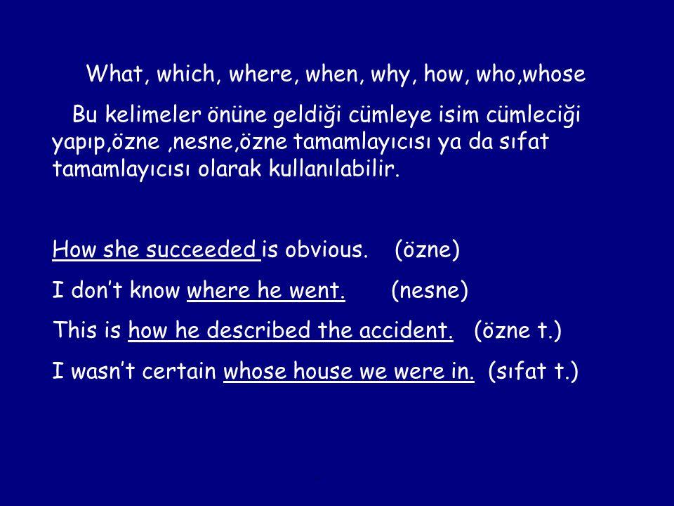 What, which, where, when, why, how, who,whose Bu kelimeler önüne geldiği cümleye isim cümleciği yapıp,özne,nesne,özne tamamlayıcısı ya da sıfat tamaml