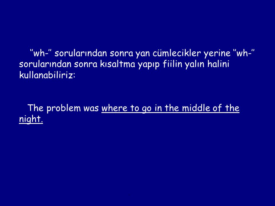 ''wh-'' sorularından sonra yan cümlecikler yerine ''wh-'' sorularından sonra kısaltma yapıp fiilin yalın halini kullanabiliriz: The problem was where to go in the middle of the night.