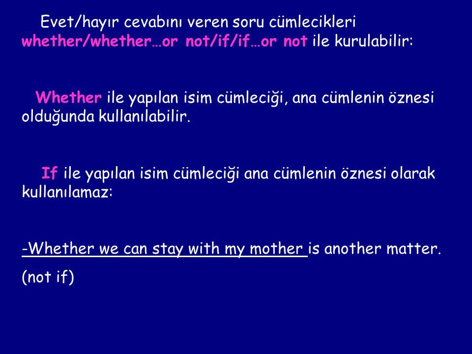 Evet/hayır cevabını veren soru cümlecikleri whether/whether…or not/if/if…or not ile kurulabilir: Whether ile yapılan isim cümleciği, ana cümlenin özne
