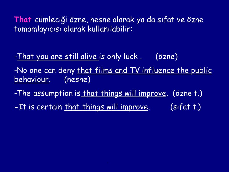 That cümleciği özne, nesne olarak ya da sıfat ve özne tamamlayıcısı olarak kullanılabilir: -That you are still alive is only luck.