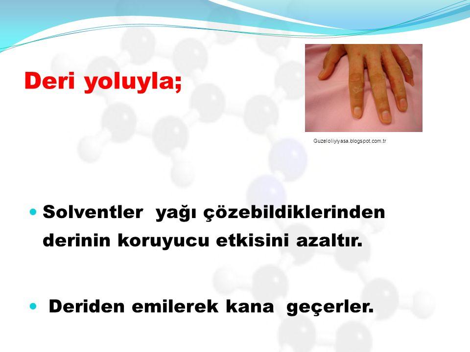 Deri yoluyla; Solventler yağı çözebildiklerinden derinin koruyucu etkisini azaltır. Deriden emilerek kana geçerler. Guzeloliyiyasa.blogspot.com.tr