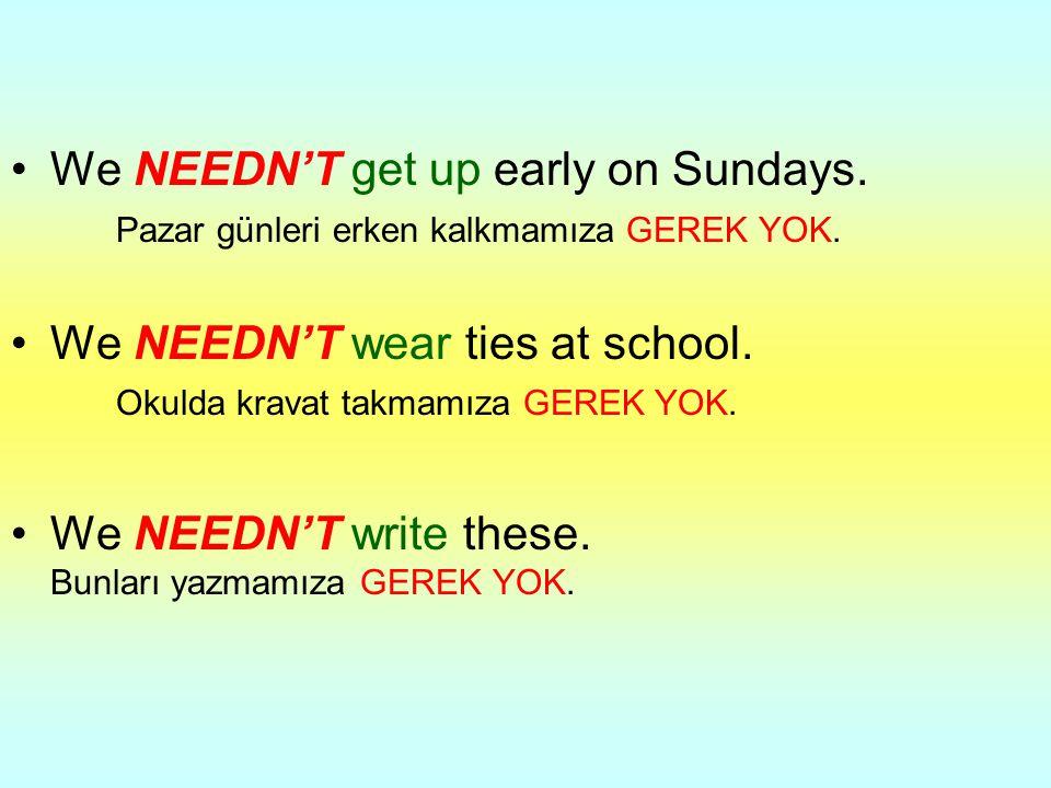We NEEDN'T get up early on Sundays. Pazar günleri erken kalkmamıza GEREK YOK. We NEEDN'T wear ties at school. Okulda kravat takmamıza GEREK YOK. We NE
