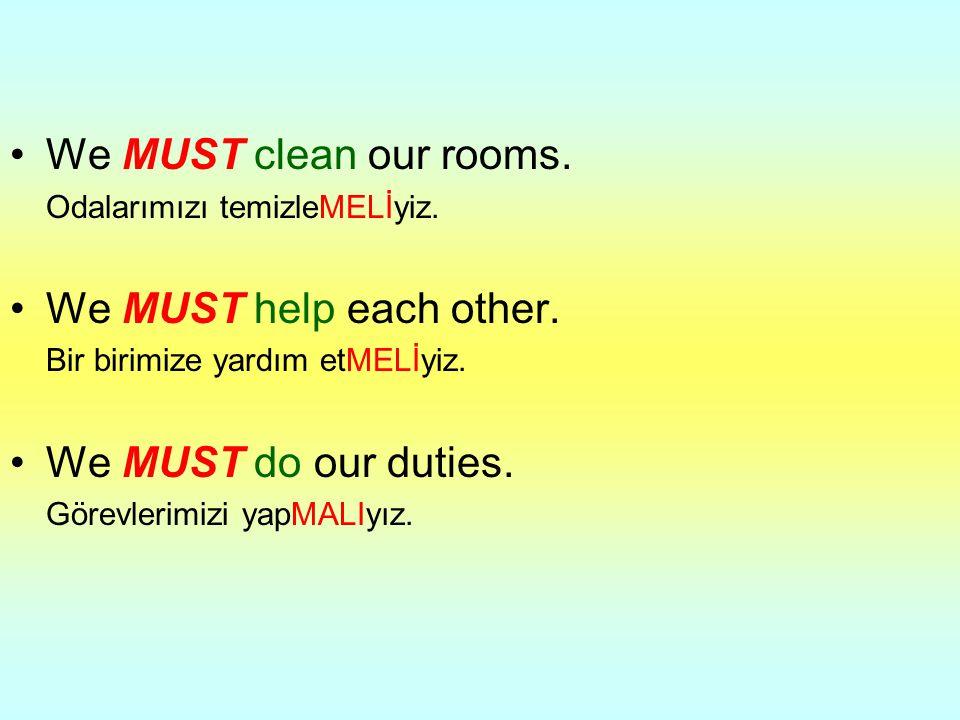 We MUST clean our rooms. Odalarımızı temizleMELİyiz. We MUST help each other. Bir birimize yardım etMELİyiz. We MUST do our duties. Görevlerimizi yapM