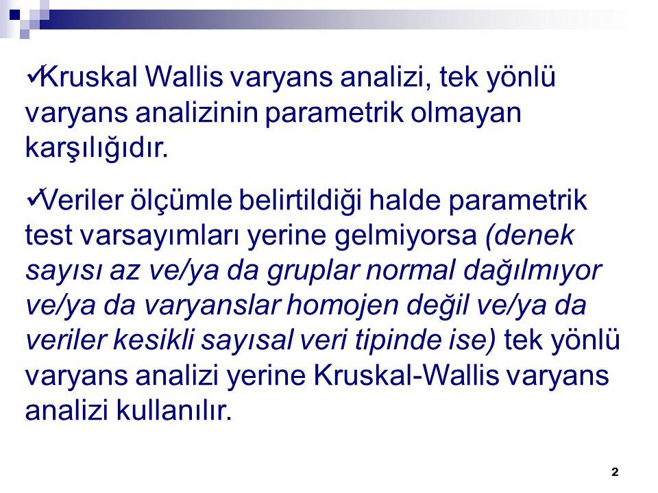 2 Kruskal Wallis varyans analizi, tek yönlü varyans analizinin parametrik olmayan karşılığıdır. Veriler ölçümle belirtildiği halde parametrik test var