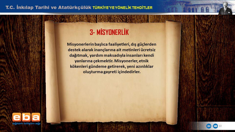 T.C. İnkılap Tarihi ve Atatürkçülük TÜRKİYE'YE YÖNELİK TEHDİTLER 10 3- M İ SYONERL İ K Misyonerlerin başlıca faaliyetleri, dış güçlerden destek alarak