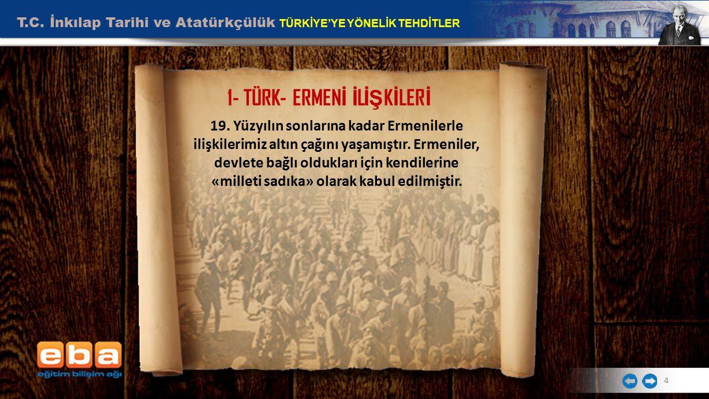 T.C. İnkılap Tarihi ve Atatürkçülük TÜRKİYE'YE YÖNELİK TEHDİTLER 4 1- TÜRK- ERMEN İ İ L İŞ K İ LER İ 19. Yüzyılın sonlarına kadar Ermenilerle ilişkile