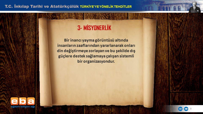 T.C. İnkılap Tarihi ve Atatürkçülük TÜRKİYE'YE YÖNELİK TEHDİTLER 9 3- M İ SYONERL İ K Bir inancı yayma görüntüsü altında insanların zaaflarından yarar