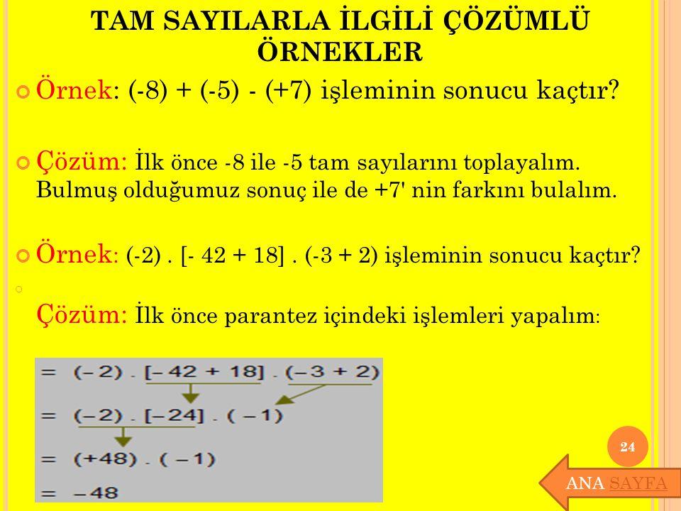 TAM SAYILARLA İLGİLİ ÇÖZÜMLÜ ÖRNEKLER Örnek: (-8) + (-5) - (+7) işleminin sonucu kaçtır? Çözüm: İlk önce -8 ile -5 tam sayılarını toplayalım. Bulmuş o